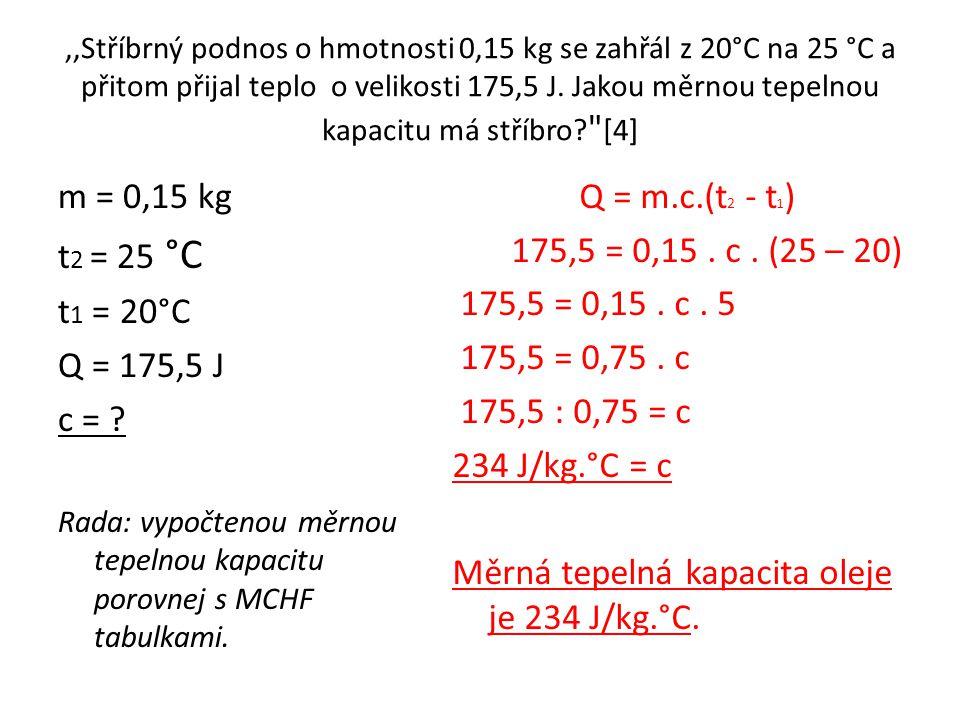 ,,Stříbrný podnos o hmotnosti 0,15 kg se zahřál z 20°C na 25 °C a přitom přijal teplo o velikosti 175,5 J. Jakou měrnou tepelnou kapacitu má stříbro [4]